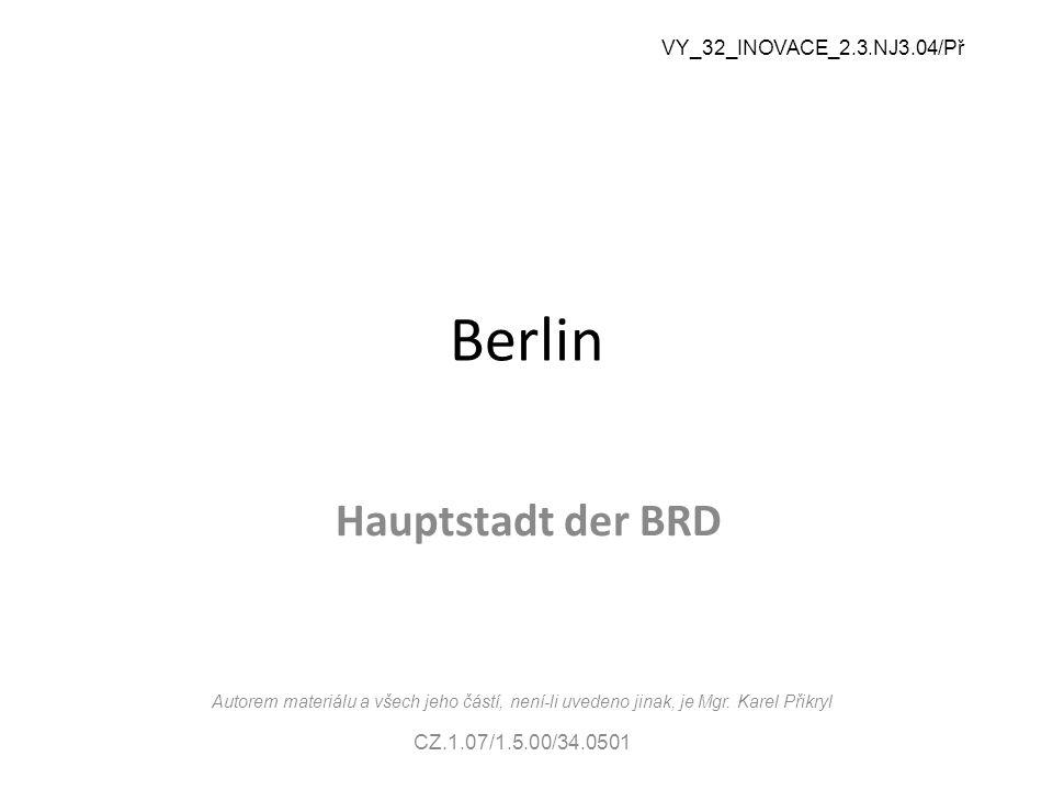 Berlin Hauptstadt der BRD VY_32_INOVACE_2.3.NJ3.04/Př Autorem materiálu a všech jeho částí, není-li uvedeno jinak, je Mgr.