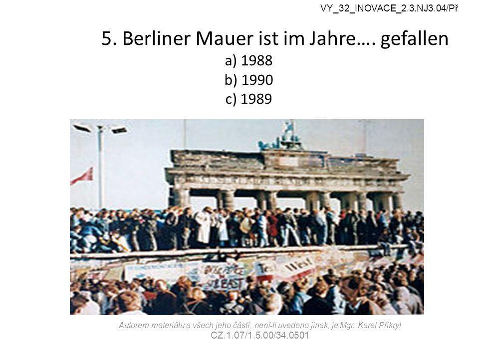 5. Berliner Mauer ist im Jahre…. gefallen a) 1988 b) 1990 c) 1989 VY_32_INOVACE_2.3.NJ3.04/Př Autorem materiálu a všech jeho částí, není-li uvedeno ji