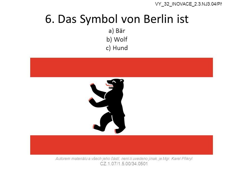 6. Das Symbol von Berlin ist a) Bär b) Wolf c) Hund VY_32_INOVACE_2.3.NJ3.04/Př Autorem materiálu a všech jeho částí, není-li uvedeno jinak, je Mgr. K