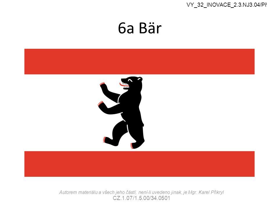 6a Bär VY_32_INOVACE_2.3.NJ3.04/Př Autorem materiálu a všech jeho částí, není-li uvedeno jinak, je Mgr. Karel Přikryl CZ.1.07/1.5.00/34.0501