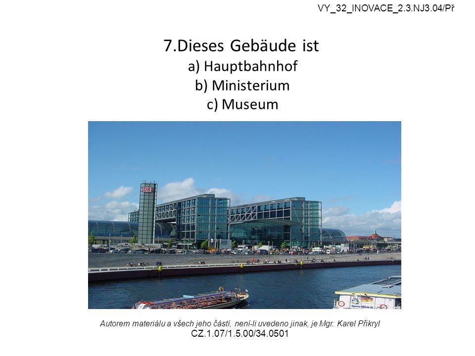 7.Dieses Gebäude ist a) Hauptbahnhof b) Ministerium c) Museum VY_32_INOVACE_2.3.NJ3.04/Př Autorem materiálu a všech jeho částí, není-li uvedeno jinak, je Mgr.