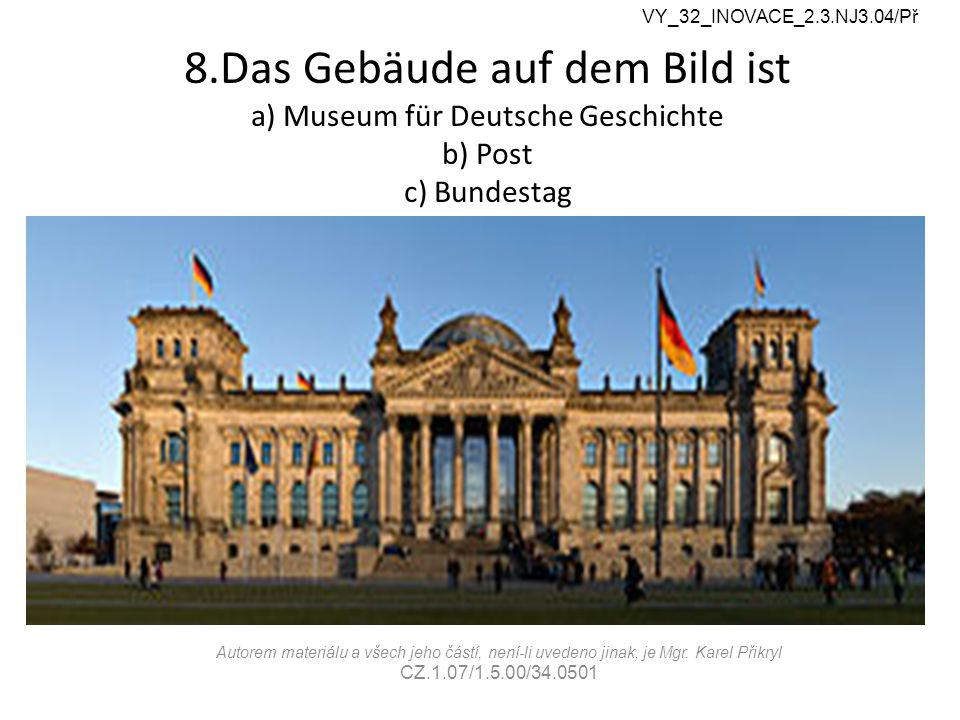 8.Das Gebäude auf dem Bild ist a) Museum für Deutsche Geschichte b) Post c) Bundestag VY_32_INOVACE_2.3.NJ3.04/Př Autorem materiálu a všech jeho částí, není-li uvedeno jinak, je Mgr.