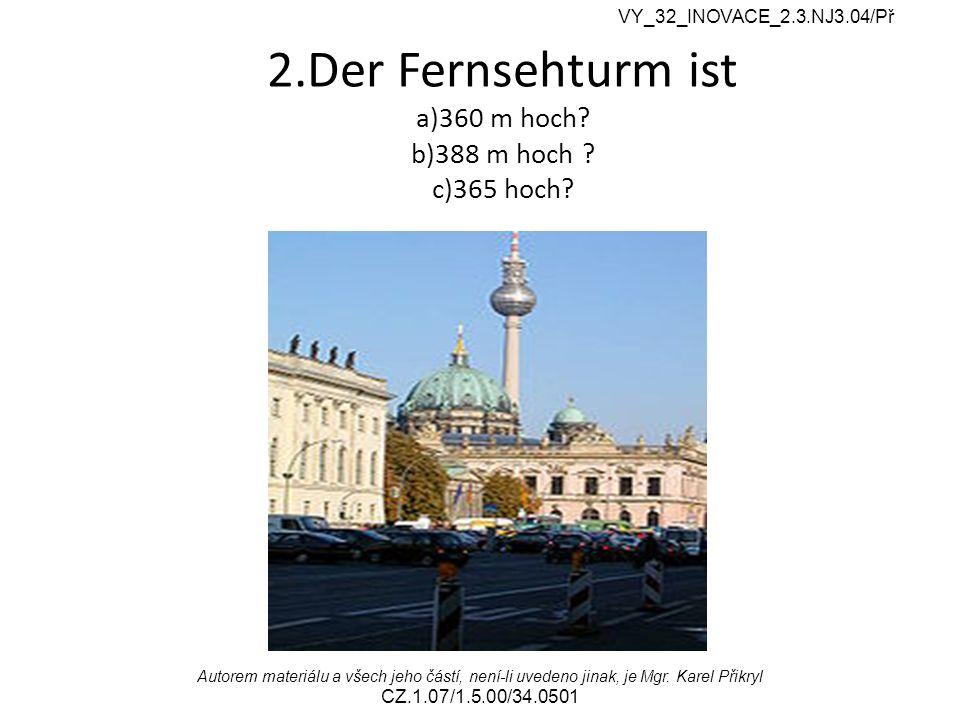 2.Der Fernsehturm ist a)360 m hoch? b)388 m hoch ? c)365 hoch? VY_32_INOVACE_2.3.NJ3.04/Př Autorem materiálu a všech jeho částí, není-li uvedeno jinak