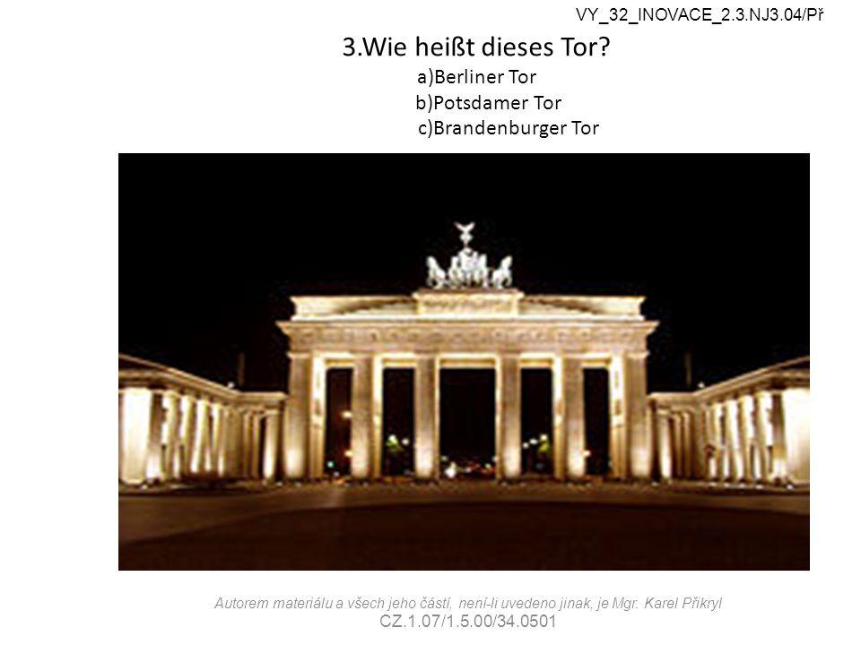 3.Wie heißt dieses Tor? a)Berliner Tor b)Potsdamer Tor c)Brandenburger Tor VY_32_INOVACE_2.3.NJ3.04/Př Autorem materiálu a všech jeho částí, není-li u