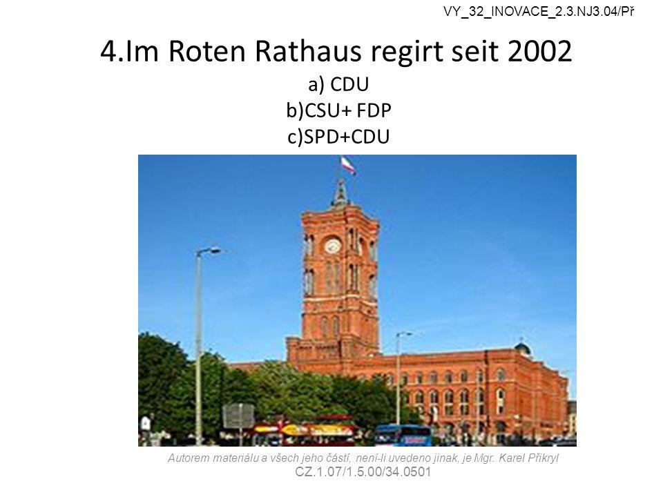 4.Im Roten Rathaus regirt seit 2002 a) CDU b)CSU+ FDP c)SPD+CDU VY_32_INOVACE_2.3.NJ3.04/Př Autorem materiálu a všech jeho částí, není-li uvedeno jinak, je Mgr.