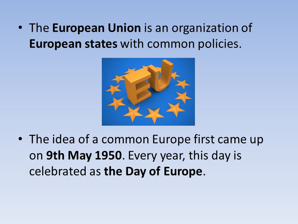 The European Union is an organization of European states with common policies. The idea of a common Europe first came up on 9th May 1950. Every year,