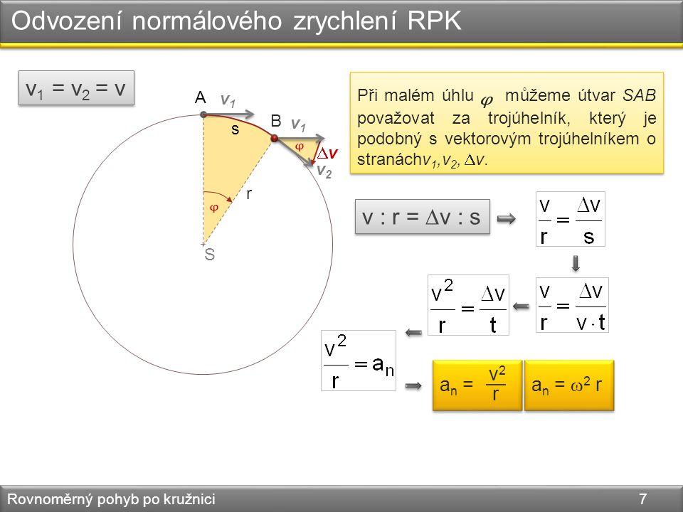+ Odvození normálového zrychlení RPK Rovnoměrný pohyb po kružnici 7 v1v1 A S v2v2 s a n = a n = v2v2 r a n =  2 r a n =  2 r Při malém úhlu můžeme útvar SAB považovat za trojúhelník, který je podobný s vektorovým trojúhelníkem o stranáchv 1,v 2,  v.