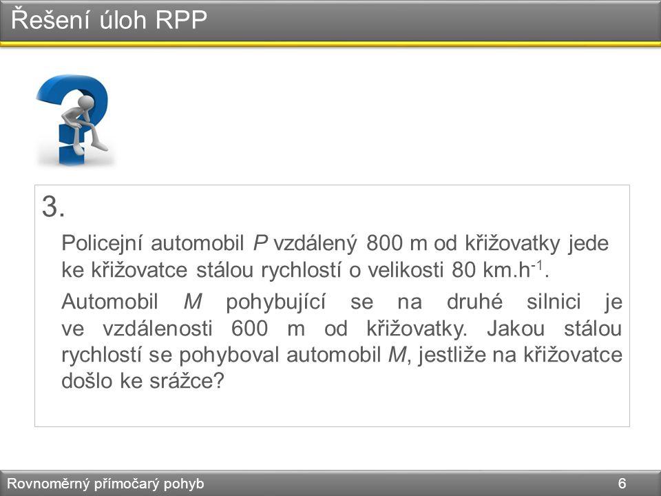 Řešení úloh RPP Rovnoměrný přímočarý pohyb 6 3. Policejní automobil P vzdálený 800 m od křižovatky jede ke křižovatce stálou rychlostí o velikosti 80