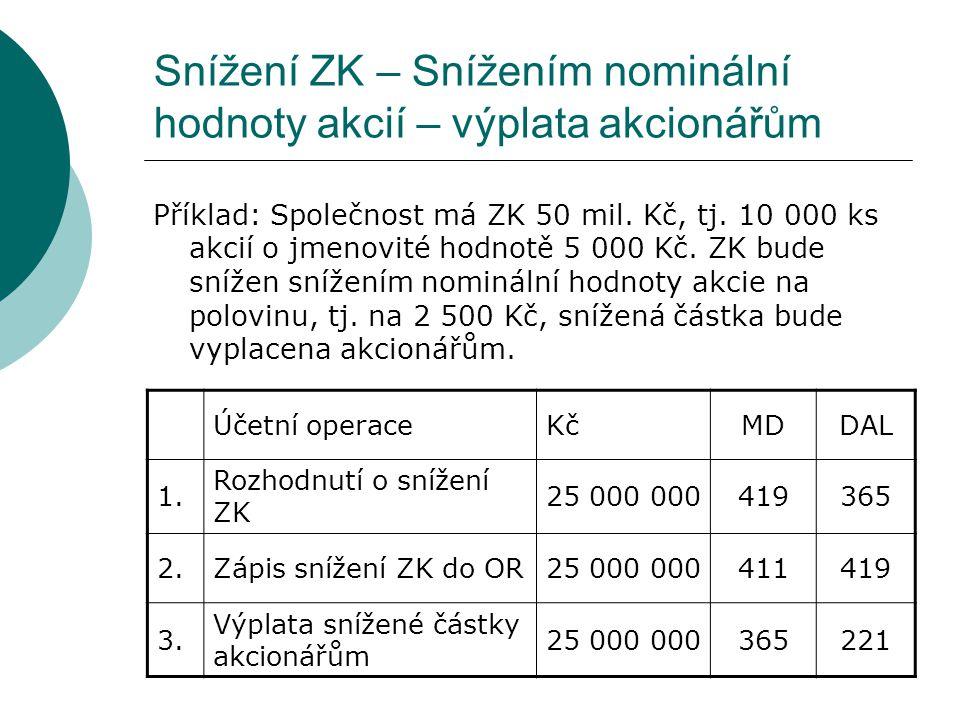 Snížení ZK – Snížením nominální hodnoty akcií – výplata akcionářům Příklad: Společnost má ZK 50 mil. Kč, tj. 10 000 ks akcií o jmenovité hodnotě 5 000