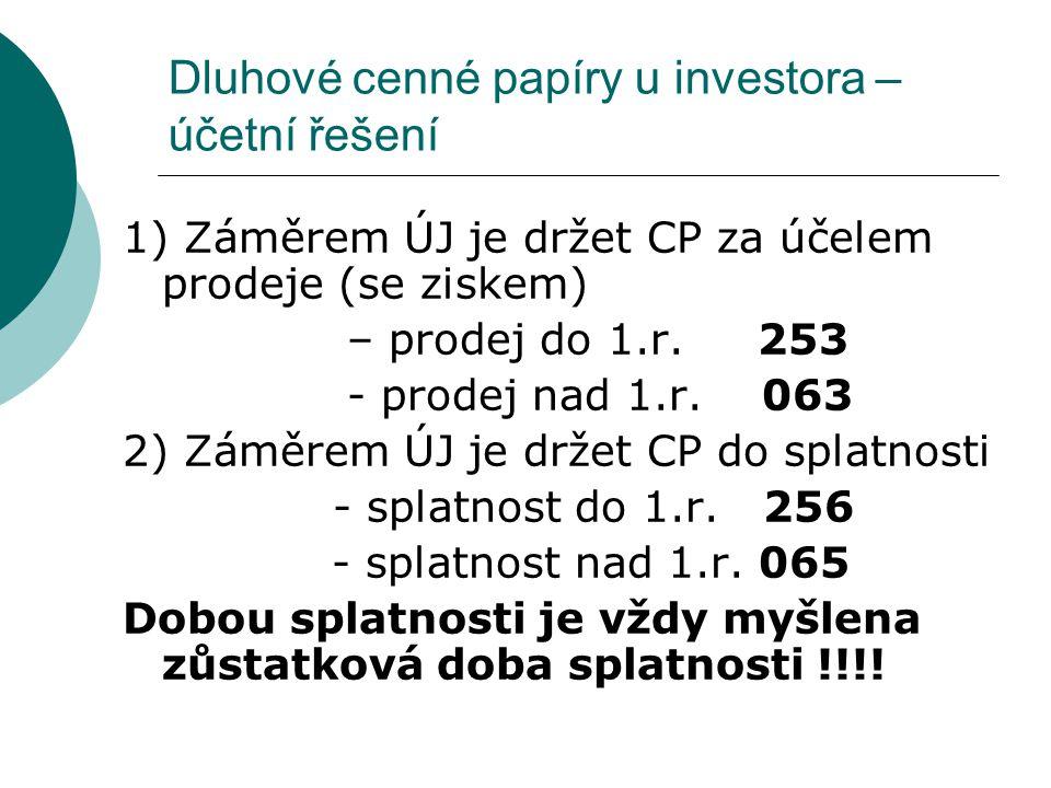 Dluhové cenné papíry u investora – účetní řešení 1) Záměrem ÚJ je držet CP za účelem prodeje (se ziskem) – prodej do 1.r. 253 - prodej nad 1.r. 063 2)