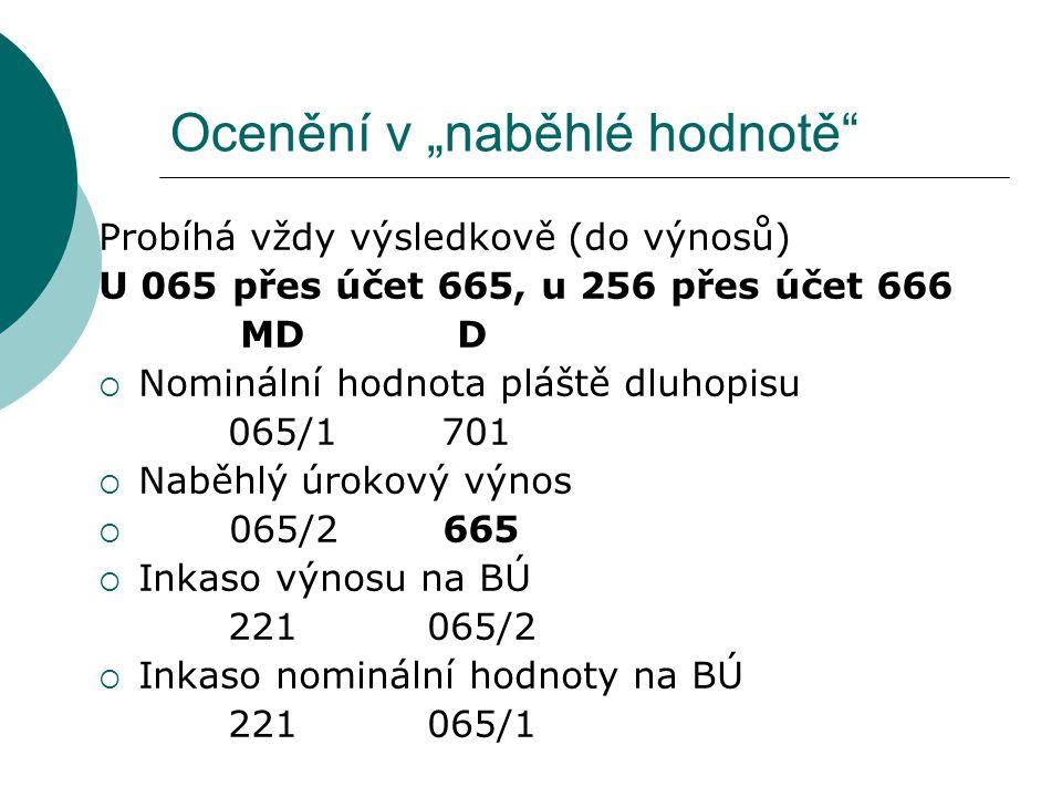 """Ocenění v """"naběhlé hodnotě"""" Probíhá vždy výsledkově (do výnosů) U 065 přes účet 665, u 256 přes účet 666 MD D  Nominální hodnota pláště dluhopisu 065"""