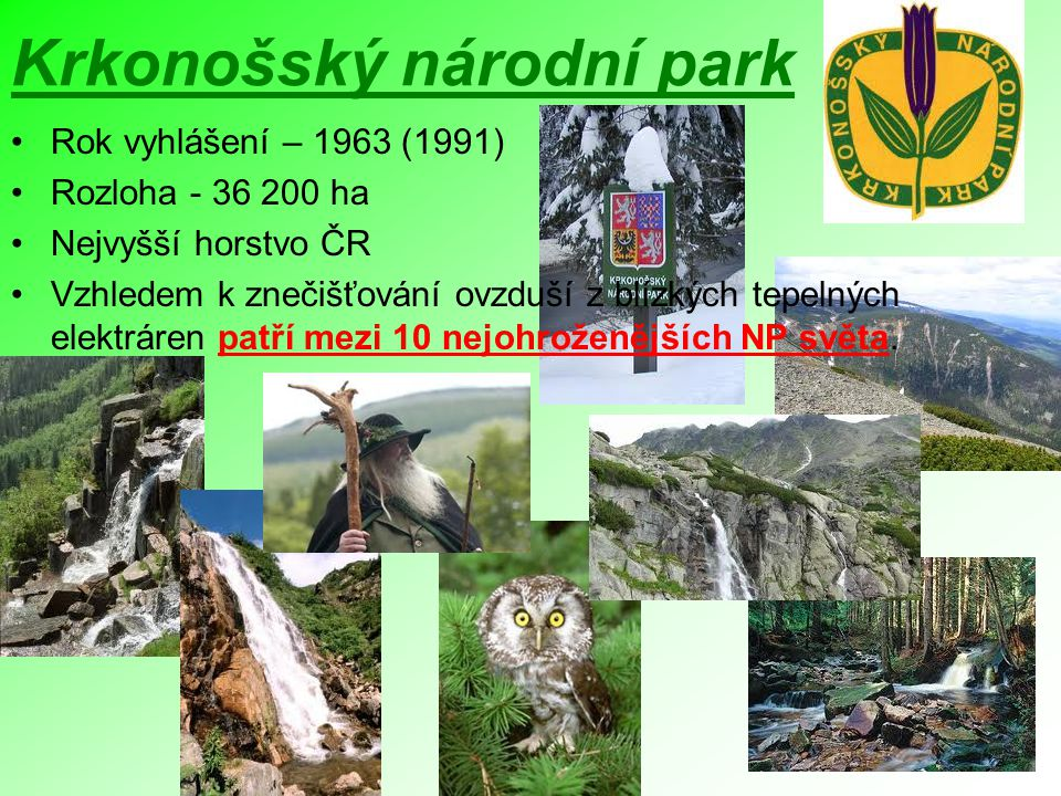 Krkonošský národní park Rok vyhlášení – 1963 (1991) Rozloha - 36 200 ha Nejvyšší horstvo ČR Vzhledem k znečišťování ovzduší z blízkých tepelných elekt