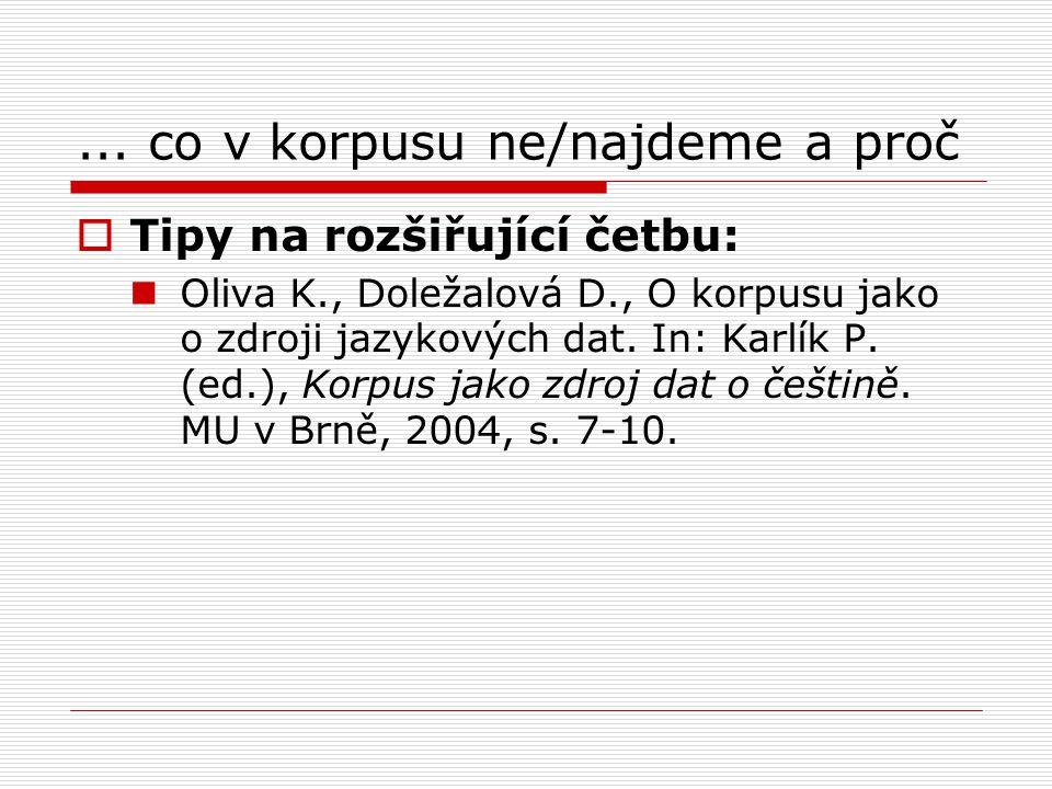 ... co v korpusu ne/najdeme a proč  Tipy na rozšiřující četbu: Oliva K., Doležalová D., O korpusu jako o zdroji jazykových dat. In: Karlík P. (ed.),