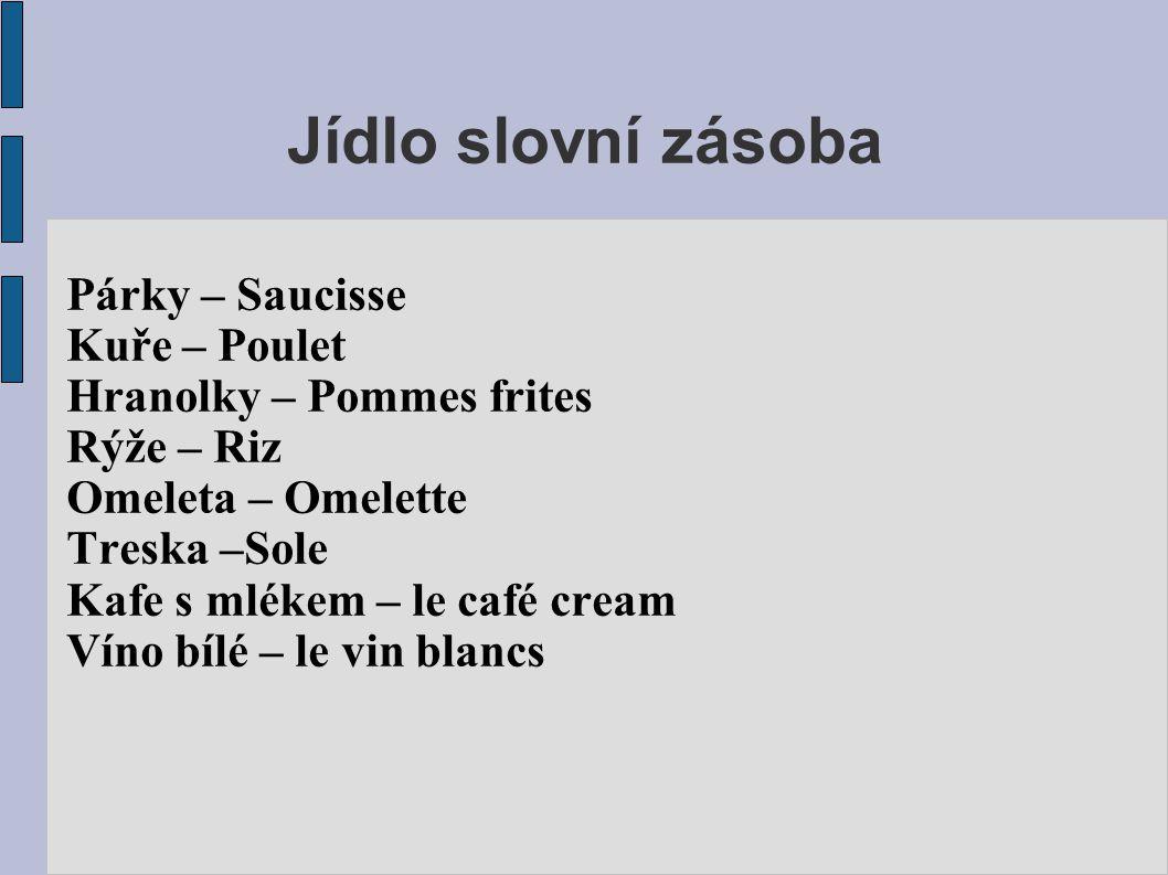 Jídlo slovní zásoba Párky – Saucisse Kuře – Poulet Hranolky – Pommes frites Rýže – Riz Omeleta – Omelette Treska –Sole Kafe s mlékem – le café cream V