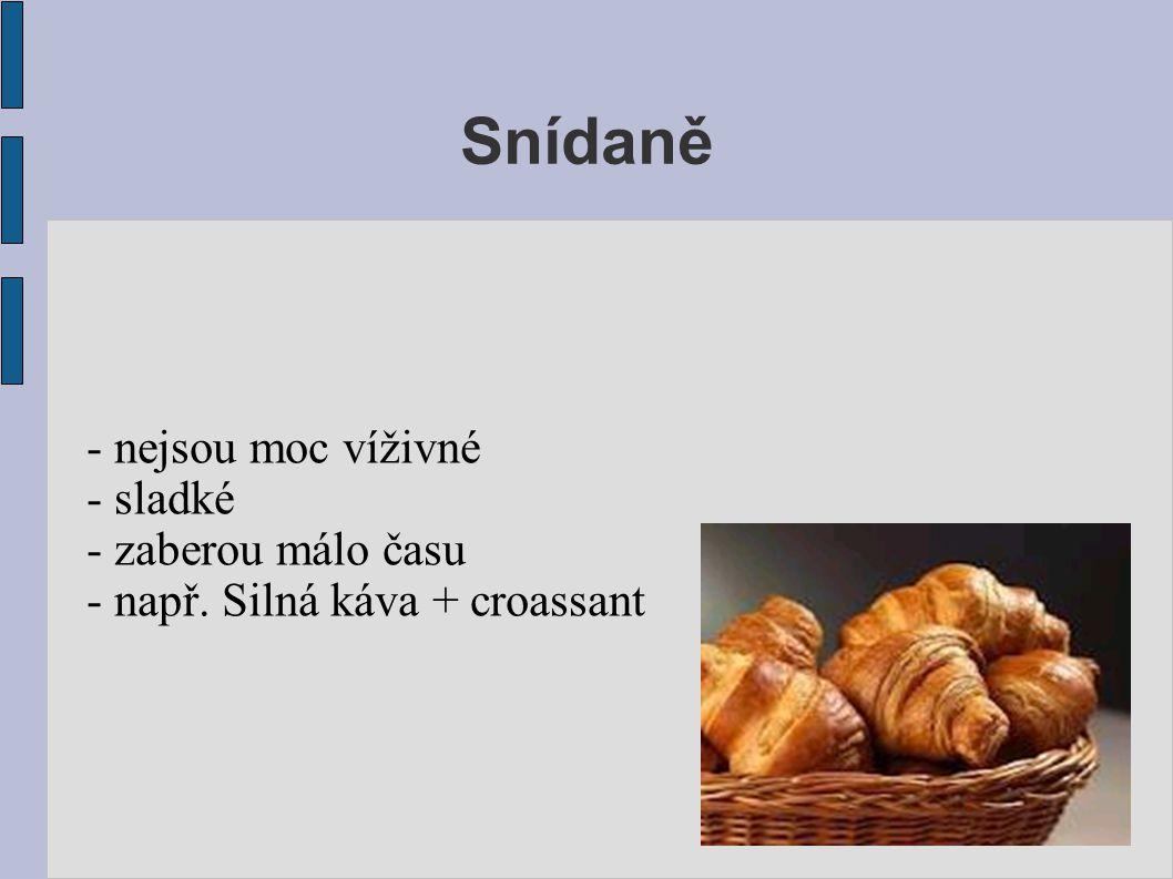 Snídaně - nejsou moc víživné - sladké - zaberou málo času - např. Silná káva + croassant