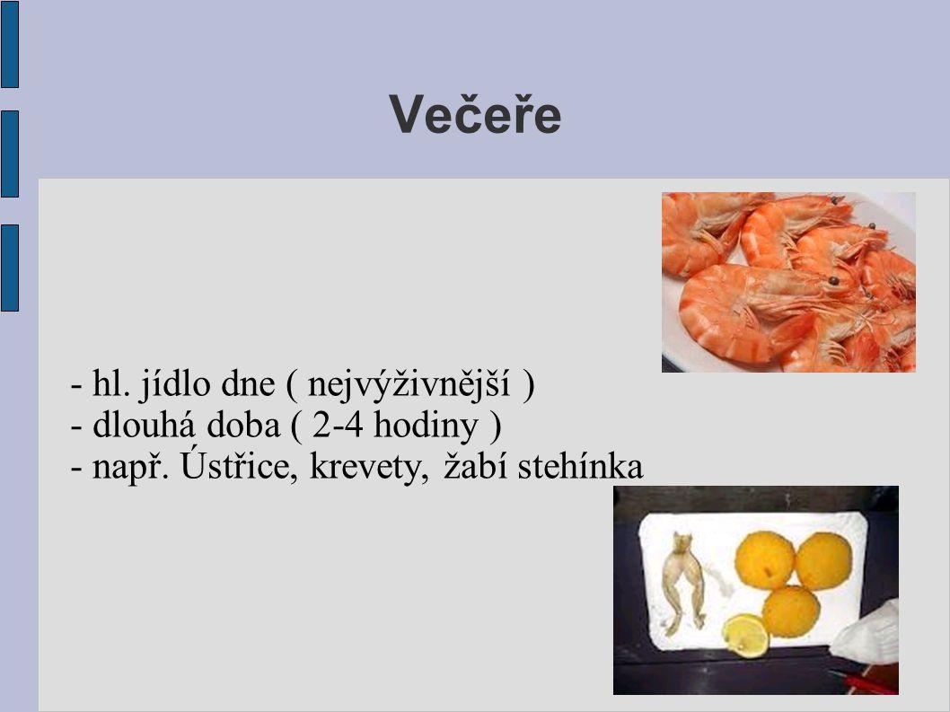 Večeře - hl. jídlo dne ( nejvýživnější ) - dlouhá doba ( 2-4 hodiny ) - např. Ústřice, krevety, žabí stehínka