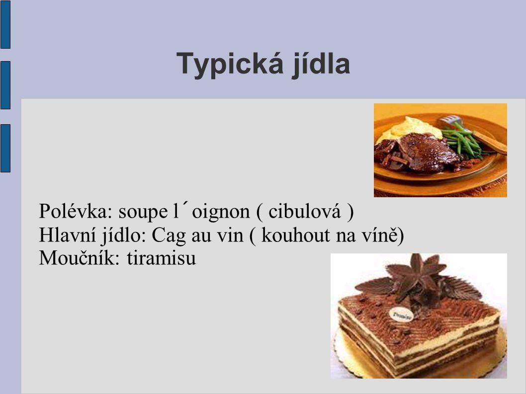 Typická jídla Polévka: soupe l´oignon ( cibulová ) Hlavní jídlo: Cag au vin ( kouhout na víně) Moučník: tiramisu
