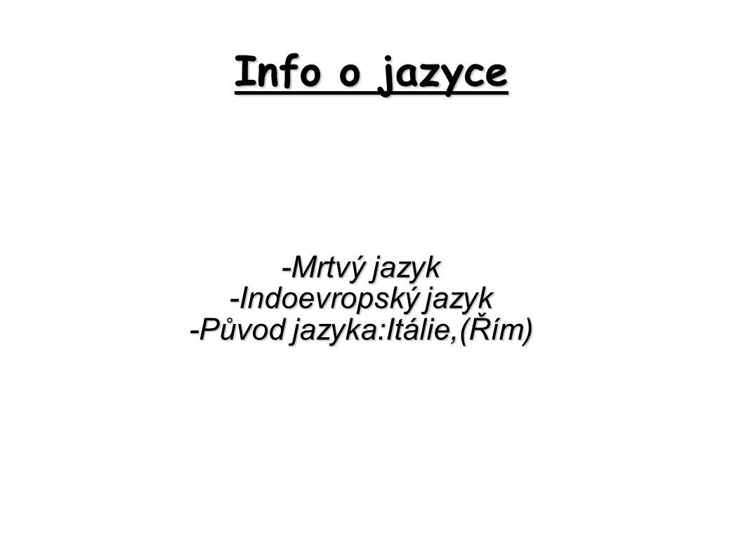 Info o jazyce -Mrtvý jazyk -Indoevropský jazyk -Původ jazyka:Itálie,(Řím)