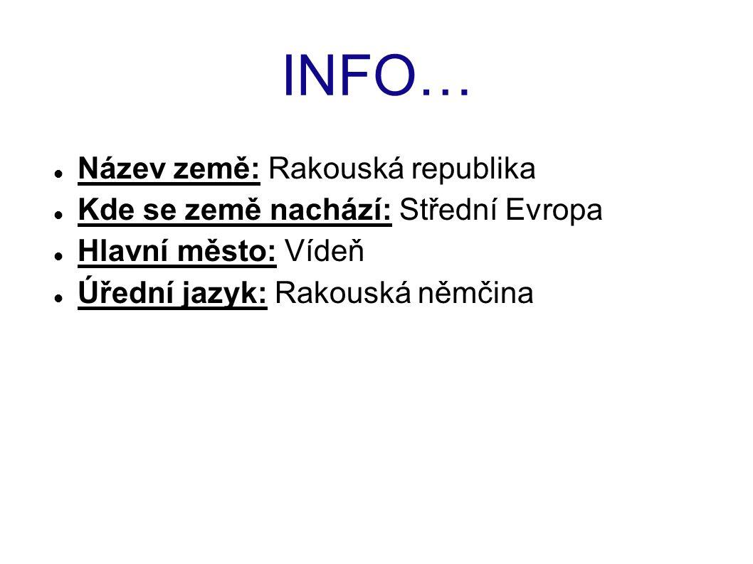 INFO… Název země: Rakouská republika Kde se země nachází: Střední Evropa Hlavní město: Vídeň Úřední jazyk: Rakouská němčina