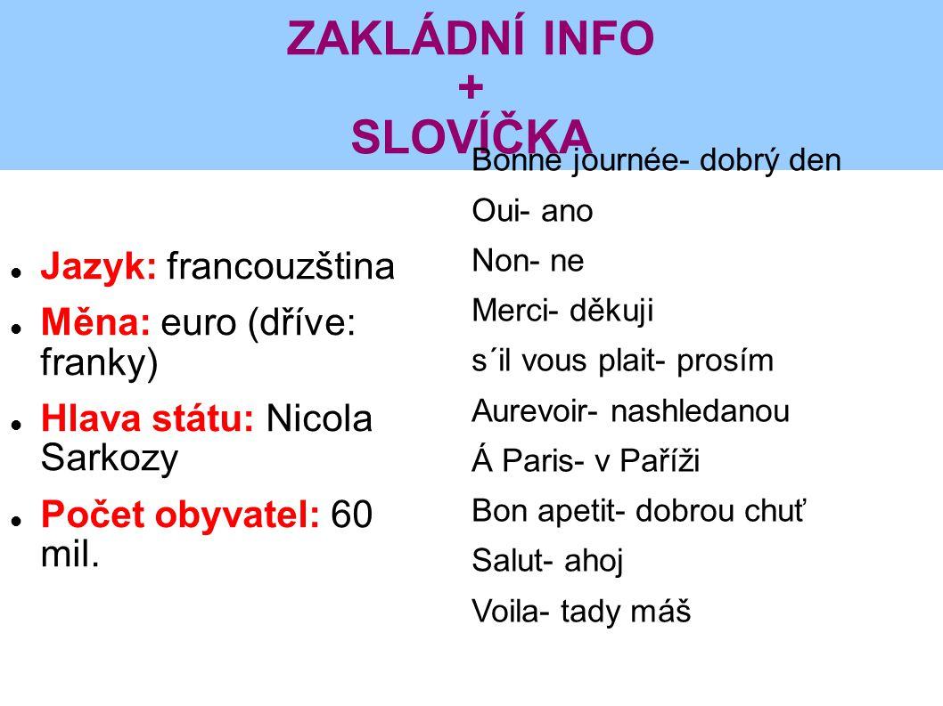 ZAKLÁDNÍ INFO + SLOVÍČKA Jazyk: francouzština Měna: euro (dříve: franky) Hlava státu: Nicola Sarkozy Počet obyvatel: 60 mil. Bonne journée- dobrý den