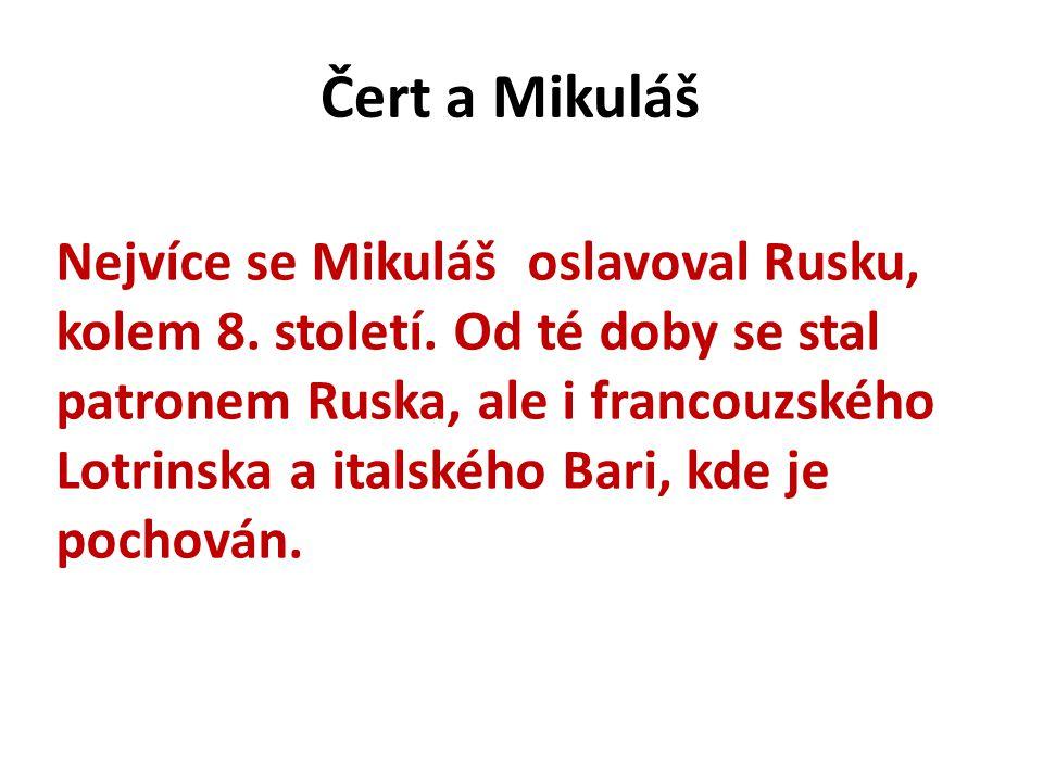 Čert a Mikuláš Nejvíce se Mikuláš oslavoval Rusku, kolem 8. století. Od té doby se stal patronem Ruska, ale i francouzského Lotrinska a italského Bari