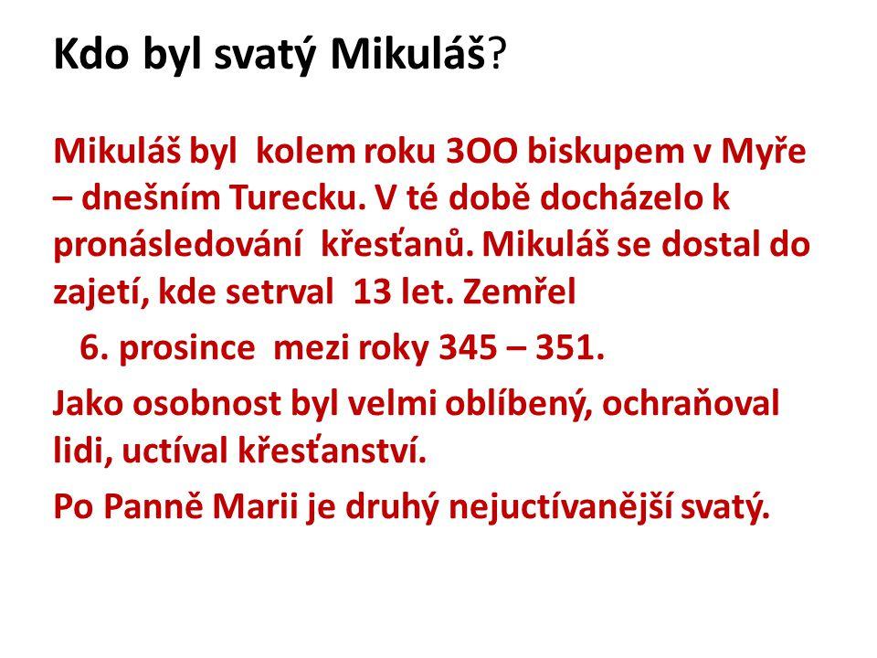 Kdo byl svatý Mikuláš? Mikuláš byl kolem roku 3OO biskupem v Myře – dnešním Turecku. V té době docházelo k pronásledování křesťanů. Mikuláš se dostal