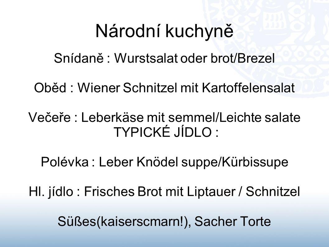 Národní kuchyně Snídaně : Wurstsalat oder brot/Brezel Oběd : Wiener Schnitzel mit Kartoffelensalat Večeře : Leberkäse mit semmel/Leichte salate TYPICK