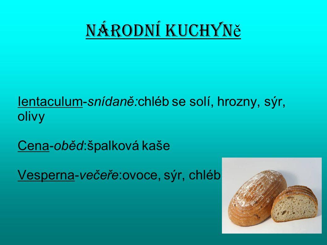 Národní kuchyn ě Ientaculum-snídaně:chléb se solí, hrozny, sýr, olivy Cena-oběd:špalková kaše Vesperna-večeře:ovoce, sýr, chléb