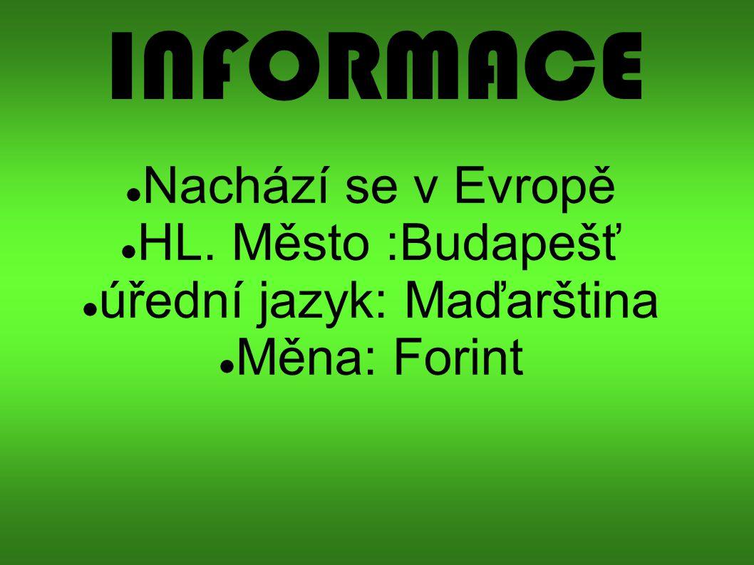 INFORMACE Nachází se v Evropě HL. Město :Budapešť úřední jazyk: Maďarština Měna: Forint