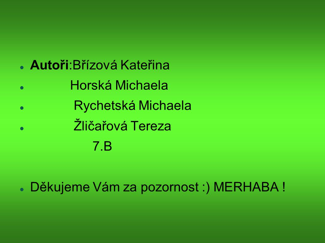 Autoři:Břízová Kateřina Horská Michaela Rychetská Michaela Žličařová Tereza 7.B Děkujeme Vám za pozornost :) MERHABA !