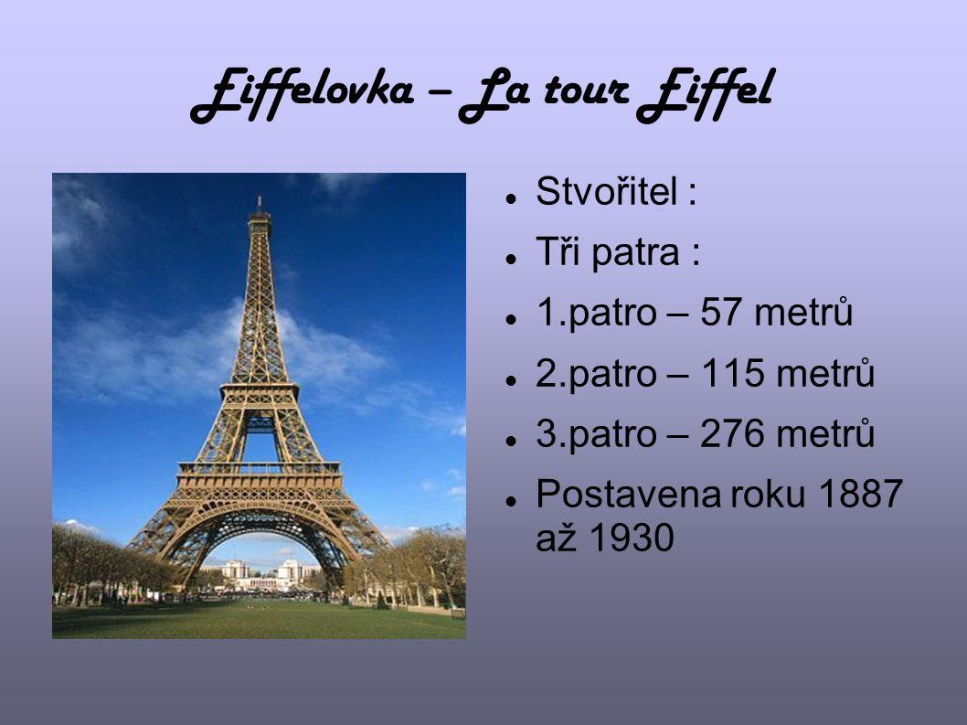 Eiffelovka – La tour Eiffel Stvořitel : Tři patra : 1.patro – 57 metrů 2.patro – 115 metrů 3.patro – 276 metrů Postavena roku 1887 až 1930