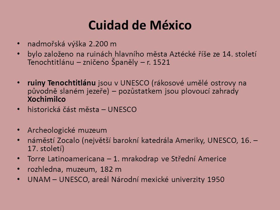 Cuidad de México nadmořská výška 2.200 m bylo založeno na ruinách hlavního města Aztécké říše ze 14. století Tenochtitlánu – zničeno Španěly – r. 1521