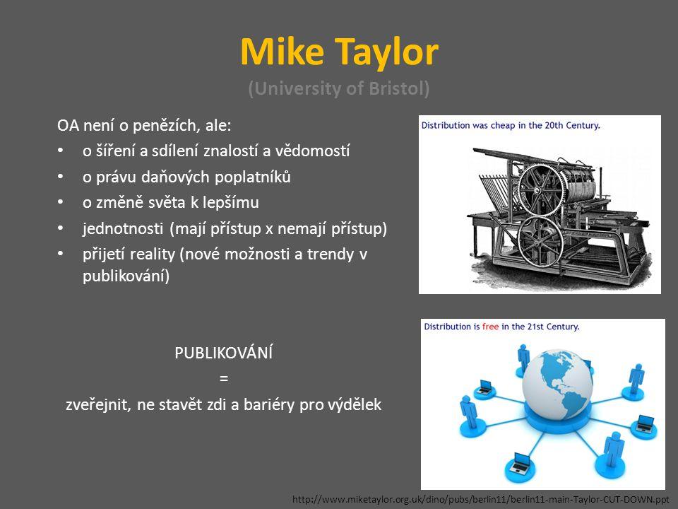 Mike Taylor (University of Bristol) OA není o penězích, ale: o šíření a sdílení znalostí a vědomostí o právu daňových poplatníků o změně světa k lepšímu jednotnosti (mají přístup x nemají přístup) přijetí reality (nové možnosti a trendy v publikování) PUBLIKOVÁNÍ = zveřejnit, ne stavět zdi a bariéry pro výdělek http://www.miketaylor.org.uk/dino/pubs/berlin11/berlin11-main-Taylor-CUT-DOWN.ppt