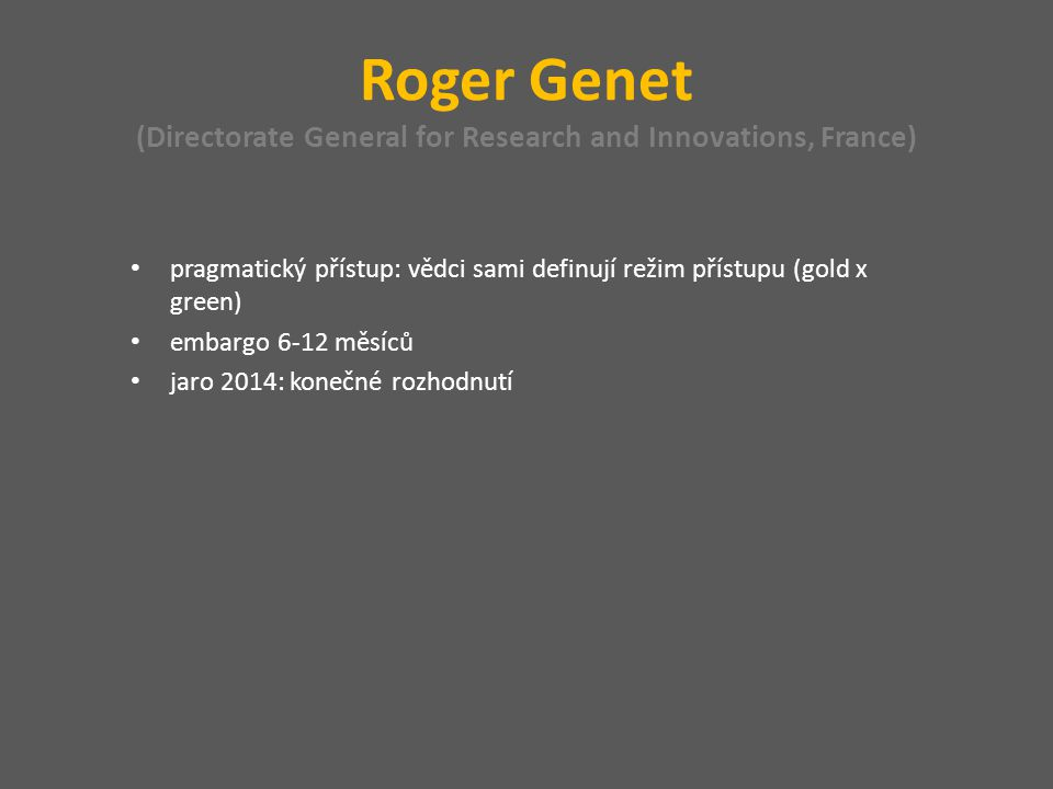 Roger Genet (Directorate General for Research and Innovations, France) pragmatický přístup: vědci sami definují režim přístupu (gold x green) embargo 6-12 měsíců jaro 2014: konečné rozhodnutí