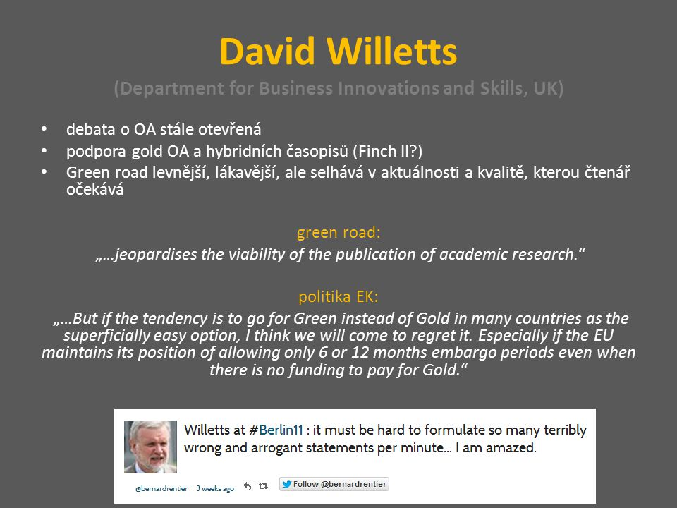 "David Willetts (Department for Business Innovations and Skills, UK) debata o OA stále otevřená podpora gold OA a hybridních časopisů (Finch II ) Green road levnější, lákavější, ale selhává v aktuálnosti a kvalitě, kterou čtenář očekává green road: ""…jeopardises the viability of the publication of academic research. politika EK: ""…But if the tendency is to go for Green instead of Gold in many countries as the superficially easy option, I think we will come to regret it."