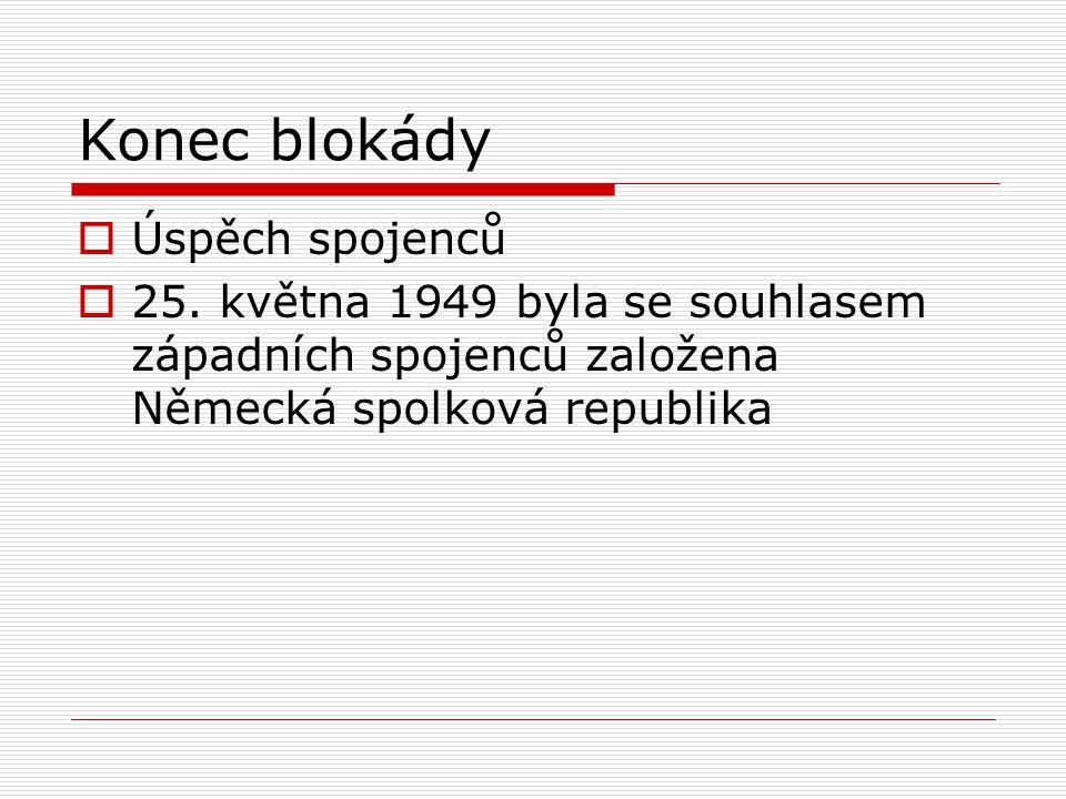 Konec blokády  Úspěch spojenců  25. května 1949 byla se souhlasem západních spojenců založena Německá spolková republika