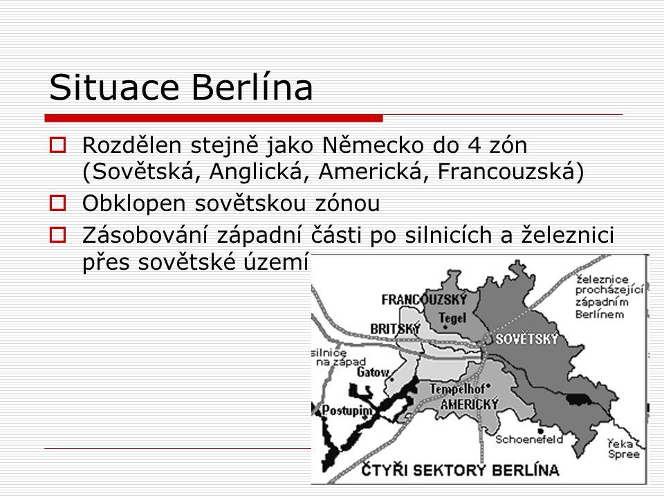 Situace Berlína  Rozdělen stejně jako Německo do 4 zón (Sovětská, Anglická, Americká, Francouzská)  Obklopen sovětskou zónou  Zásobování západní čá