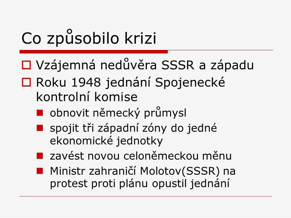 Co způsobilo krizi  Vzájemná nedůvěra SSSR a západu  Roku 1948 jednání Spojenecké kontrolní komise obnovit německý průmysl spojit tři západní zóny d