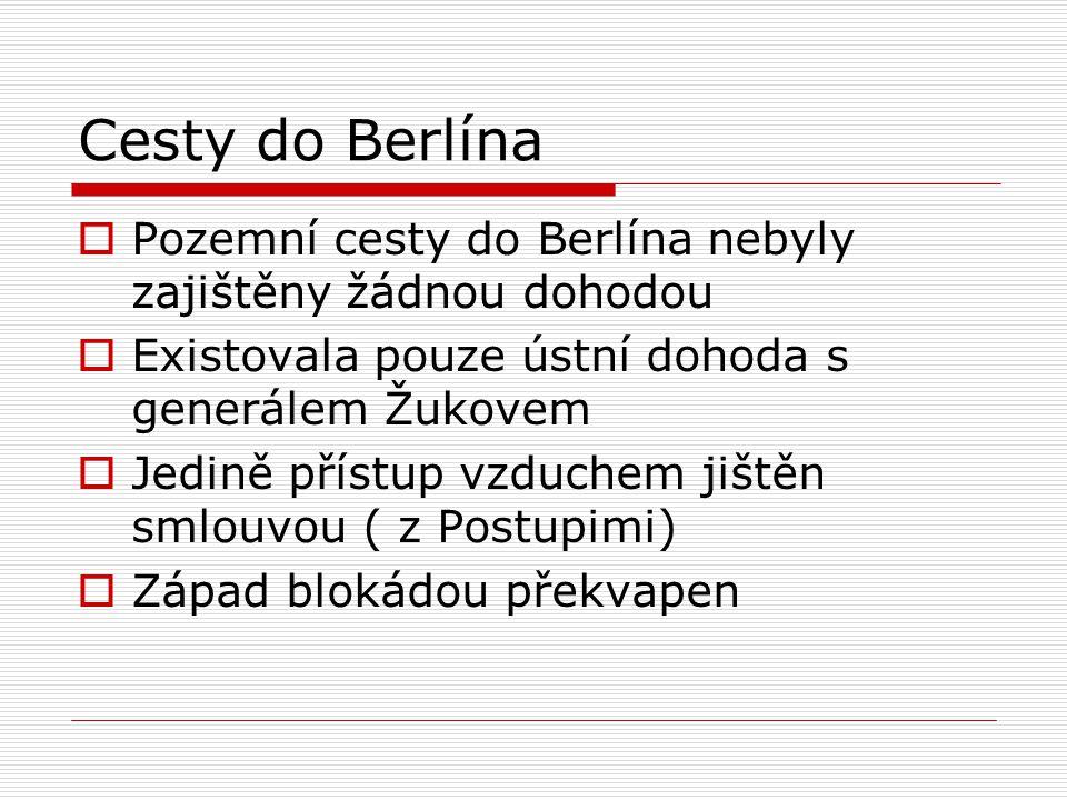 Cesty do Berlína  Pozemní cesty do Berlína nebyly zajištěny žádnou dohodou  Existovala pouze ústní dohoda s generálem Žukovem  Jedině přístup vzduc