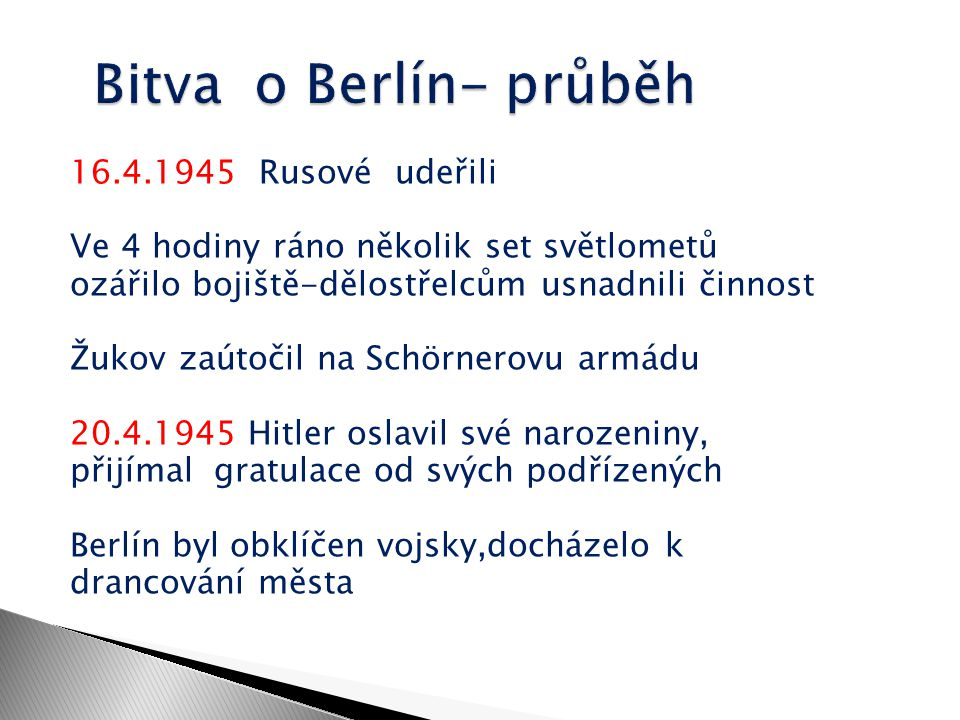 30.4.1945 spáchal Adolf Hitler sebevraždu s Evou Braunovou generál Krebs vyjednával s Rusy o kapitulaci- dochází k pádu třetí říše 7.5.1945 se Američanům u Labe vzdala německá armáda 8.5.1945 končí světová válka v Evropě- Německo kapituluje