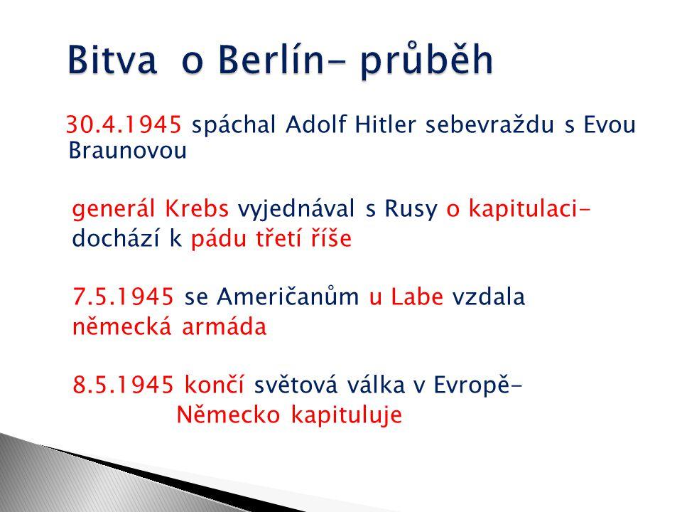 30.4.1945 spáchal Adolf Hitler sebevraždu s Evou Braunovou generál Krebs vyjednával s Rusy o kapitulaci- dochází k pádu třetí říše 7.5.1945 se Američa