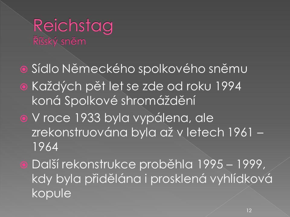  Sídlo Německého spolkového sněmu  Každých pět let se zde od roku 1994 koná Spolkové shromáždění  V roce 1933 byla vypálena, ale zrekonstruována byla až v letech 1961 – 1964  Další rekonstrukce proběhla 1995 – 1999, kdy byla přidělána i prosklená vyhlídková kopule 12