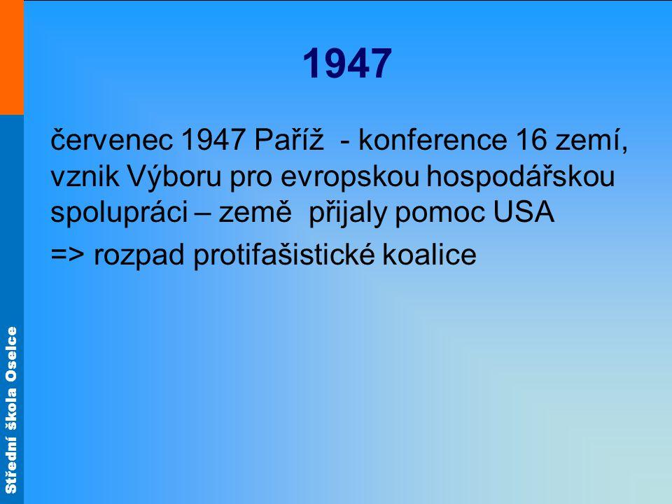 Střední škola Oselce 1947 červenec 1947 Paříž - konference 16 zemí, vznik Výboru pro evropskou hospodářskou spolupráci – země přijaly pomoc USA => roz