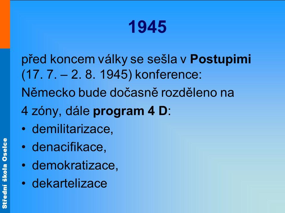 Střední škola Oselce 1945 před koncem války se sešla v Postupimi (17. 7. – 2. 8. 1945) konference: Německo bude dočasně rozděleno na 4 zóny, dále prog