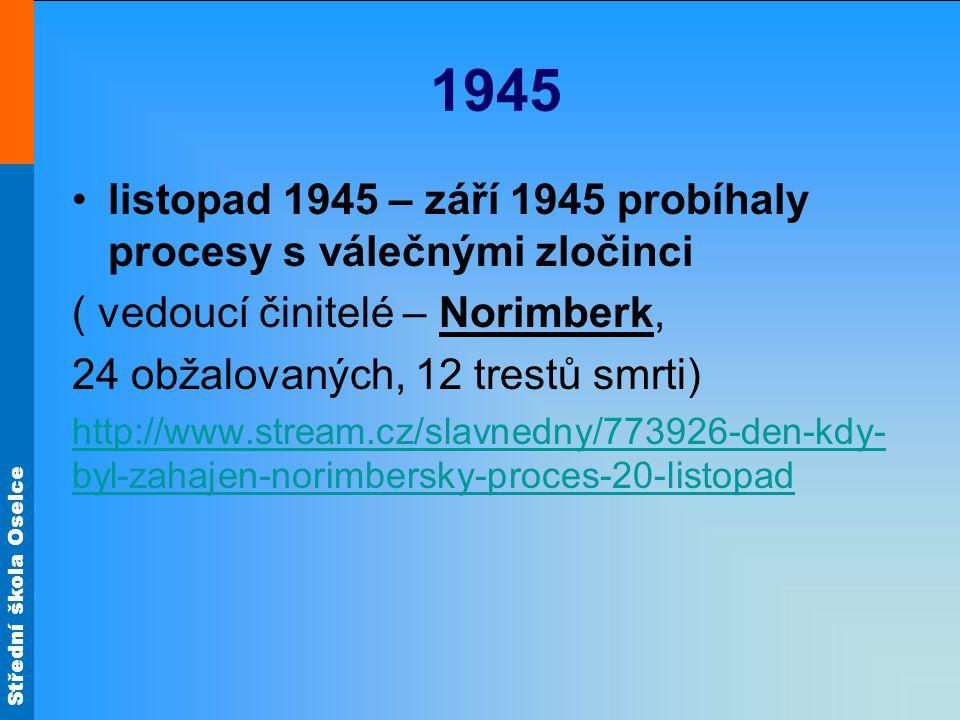 Střední škola Oselce 1945 listopad 1945 – září 1945 probíhaly procesy s válečnými zločinci ( vedoucí činitelé – Norimberk, 24 obžalovaných, 12 trestů
