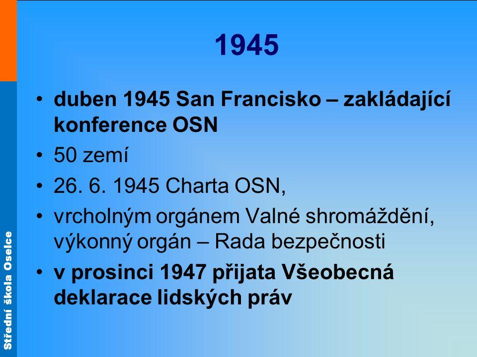 Střední škola Oselce 1945 duben 1945 San Francisko – zakládající konference OSN 50 zemí 26. 6. 1945 Charta OSN, vrcholným orgánem Valné shromáždění, v