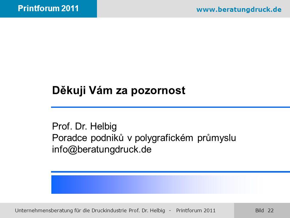 www.beratungdruck.de Unternehmensberatung für die Druckindustrie Prof. Dr. Helbig - Printforum 2011 Bild 22 Printforum 2011 Děkuji Vám za pozornost Pr