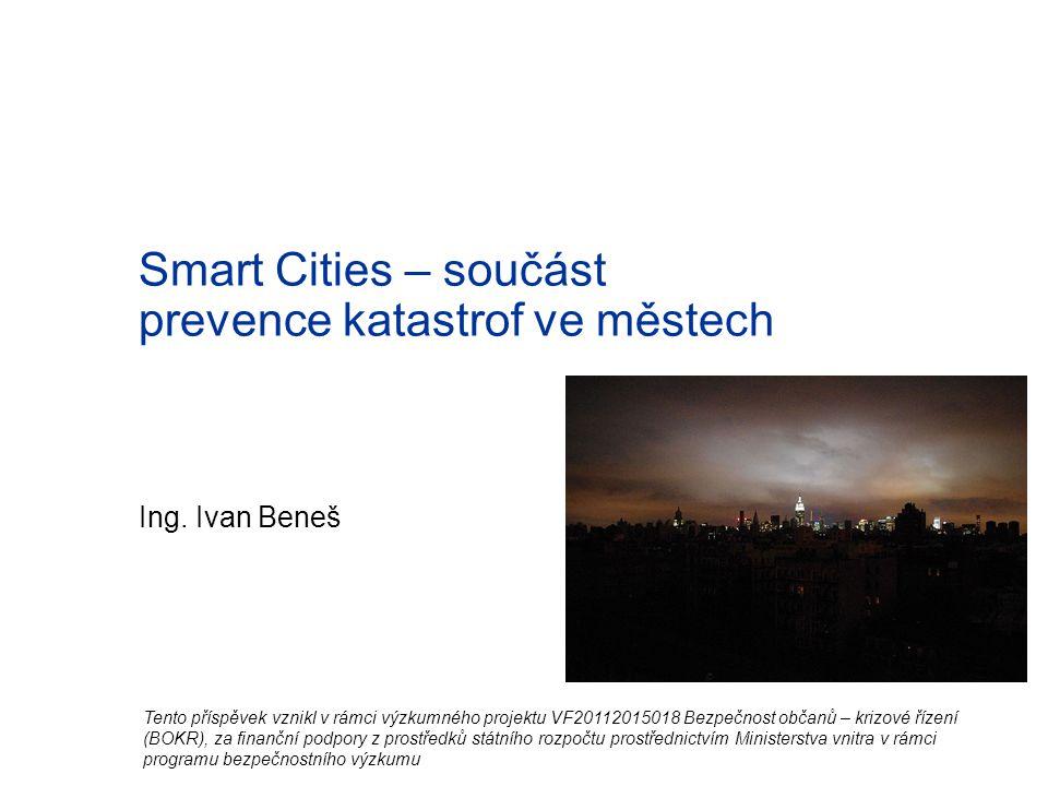 Ing. Ivan Beneš Smart Cities – součást prevence katastrof ve městech Tento příspěvek vznikl v rámci výzkumného projektu VF20112015018 Bezpečnost občan