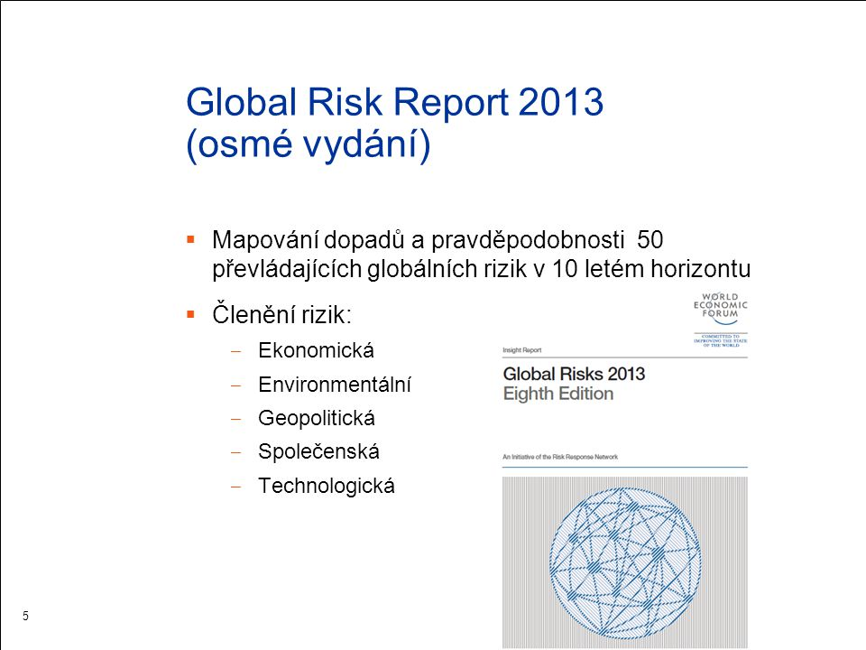 Global Risk Report 2013 (osmé vydání)  Mapování dopadů a pravděpodobnosti 50 převládajících globálních rizik v 10 letém horizontu  Členění rizik: ‒ Ekonomická ‒ Environmentální ‒ Geopolitická ‒ Společenská ‒ Technologická 5