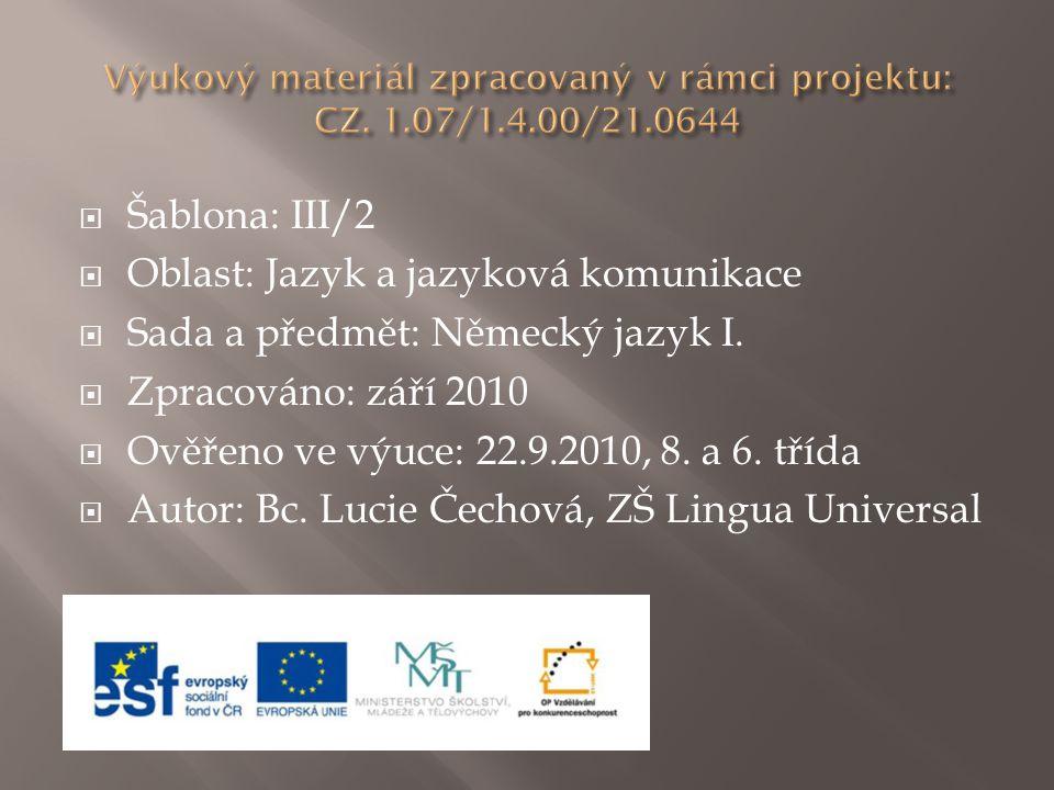 Šablona: III/2  Oblast: Jazyk a jazyková komunikace  Sada a předmět: Německý jazyk I.  Zpracováno: září 2010  Ověřeno ve výuce: 22.9.2010, 8. a